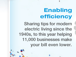 ENABLING EFFICIENCY - Sharing tips for modern electric living since the 1940s, to this year helping 11,000 businesses make your bill even lower.