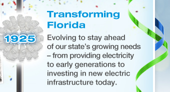 TRANSFORMING FLORIDA - Evolving to stay ahead of our state's growing needs – from providing electricity to early generations to investing in new electric infrastructure today.