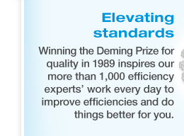 ELEVATING STANDARDS - Winning the Deming Prize for quality in 1989 inspires our more than 1,000 efficiency experts' work every day to improve efficiencies and do things better for you.