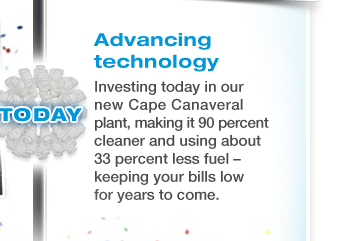 ADVANCING TECHNOLOGY - Investing today in our new Cape Canaveral plant, making it 90 percent cleaner and using about 33 percent less fuel - keeping your bills low for years to come.