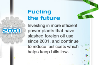 FUELING THE FUTURE - Investing in more efficient power plants that have slashed foreign oil use since 2001, and continue to reduce fuel costs which helps keep bills low.