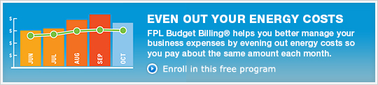 EVEN OUT YOUR ENERGY COSTS - FPL Budget Billing® helps you better manage your business expenses by evening out energy costs so you pay about the same amount each month. - Enroll in this free program »