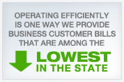 OPERATING EFFICIENTLY IS ONE WAY WE PROVIDE BUSINESS CUSTOMER BILLS THAT ARE AMONG THE LOWEST IN THE STATE